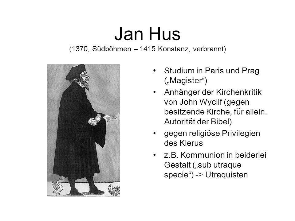 Jan Hus (1370, Südböhmen – 1415 Konstanz, verbrannt) Studium in Paris und Prag (Magister) Anhänger der Kirchenkritik von John Wyclif (gegen besitzende Kirche, für allein.