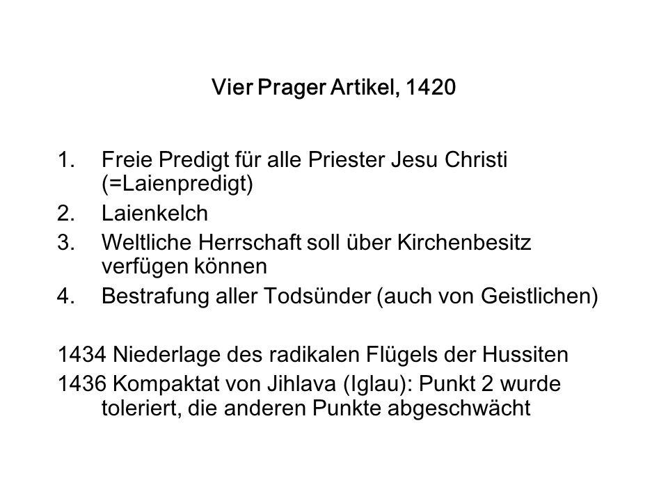 Vier Prager Artikel, 1420 1.Freie Predigt für alle Priester Jesu Christi (=Laienpredigt) 2.Laienkelch 3.Weltliche Herrschaft soll über Kirchenbesitz verfügen können 4.Bestrafung aller Todsünder (auch von Geistlichen) 1434 Niederlage des radikalen Flügels der Hussiten 1436 Kompaktat von Jihlava (Iglau): Punkt 2 wurde toleriert, die anderen Punkte abgeschwächt