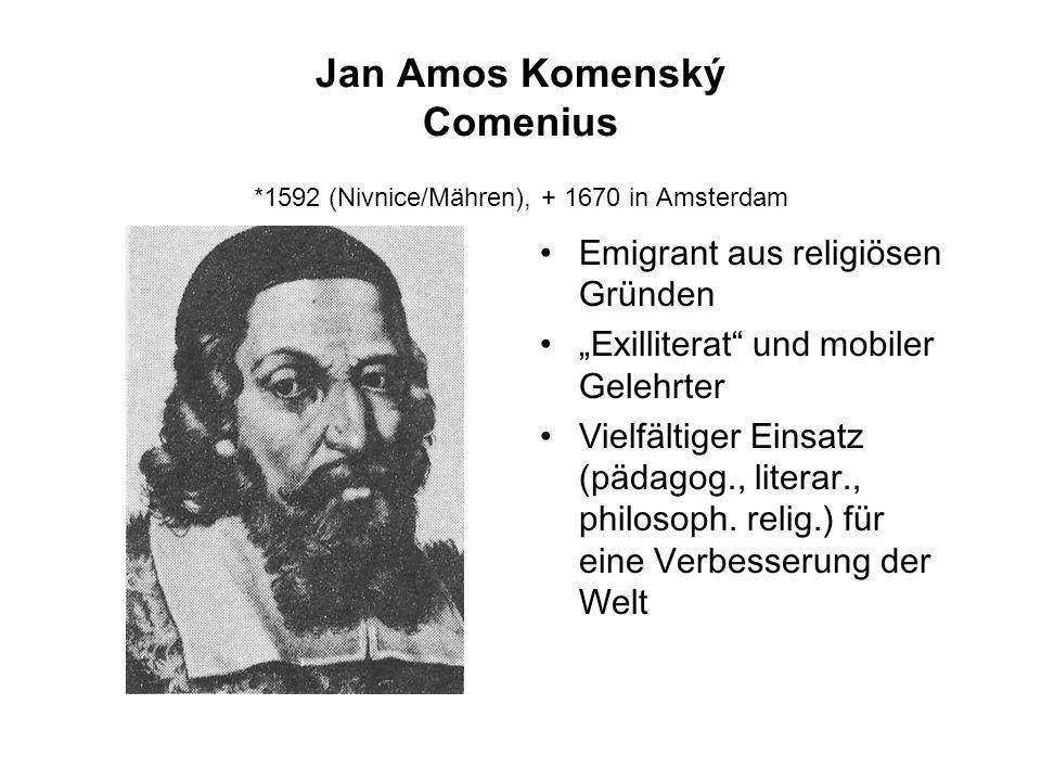 Jan Amos Komenský Comenius *1592 (Nivnice/Mähren), + 1670 in Amsterdam Emigrant aus religiösen Gründen Exilliterat und mobiler Gelehrter Vielfältiger Einsatz (pädagog., literar., philosoph.