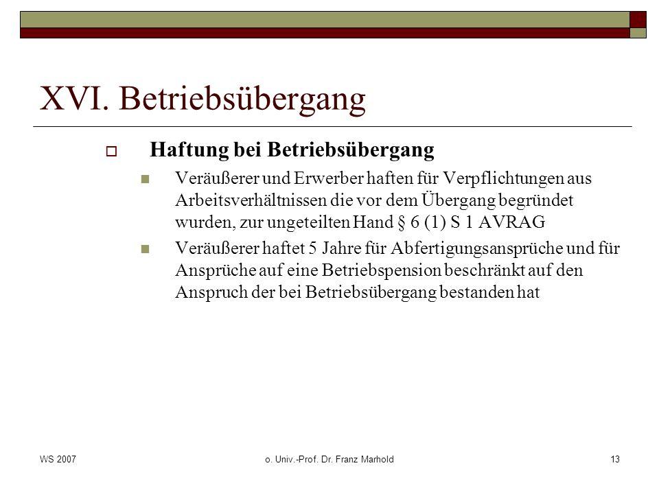 WS 2007o. Univ.-Prof. Dr. Franz Marhold13 XVI. Betriebsübergang Haftung bei Betriebsübergang Veräußerer und Erwerber haften für Verpflichtungen aus Ar