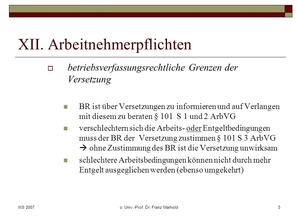 WS 2007o. Univ.-Prof. Dr. Franz Marhold5 XII. Arbeitnehmerpflichten betriebsverfassungsrechtliche Grenzen der Versetzung BR ist über Versetzungen zu i