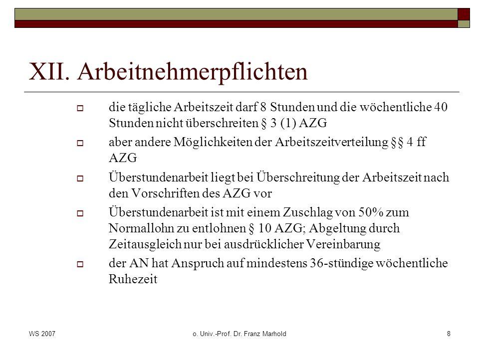 WS 2007o. Univ.-Prof. Dr. Franz Marhold8 XII. Arbeitnehmerpflichten die tägliche Arbeitszeit darf 8 Stunden und die wöchentliche 40 Stunden nicht über