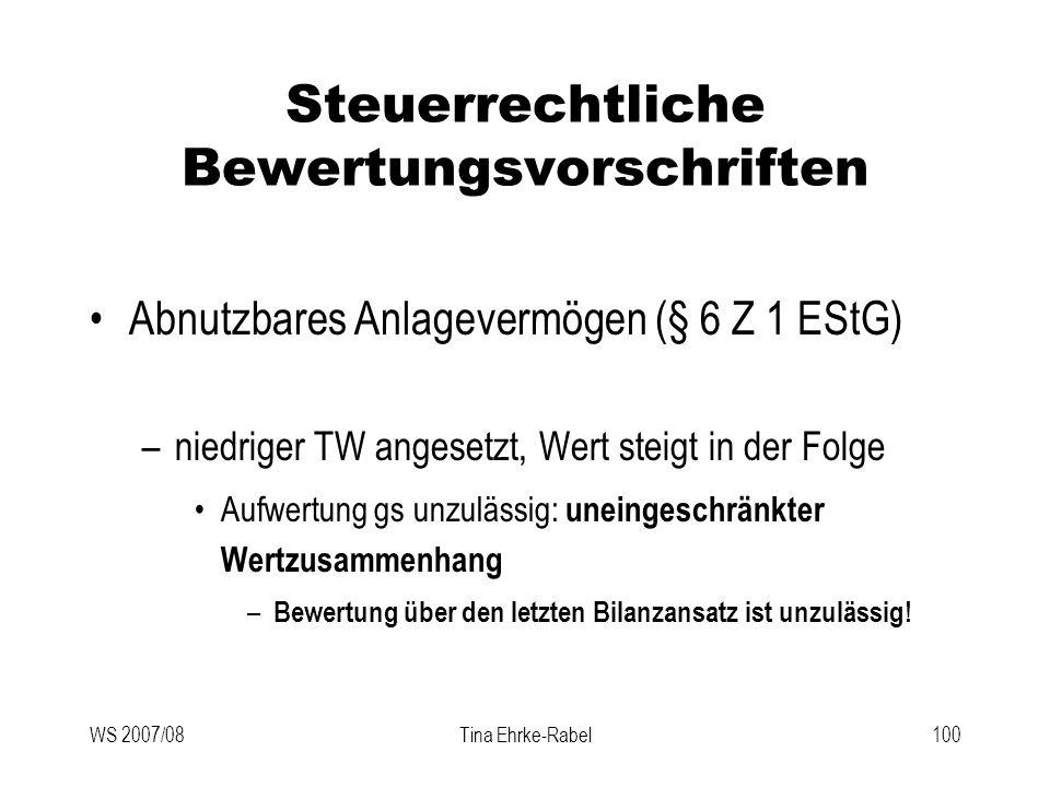 WS 2007/08Tina Ehrke-Rabel100 Steuerrechtliche Bewertungsvorschriften Abnutzbares Anlagevermögen (§ 6 Z 1 EStG) –niedriger TW angesetzt, Wert steigt i