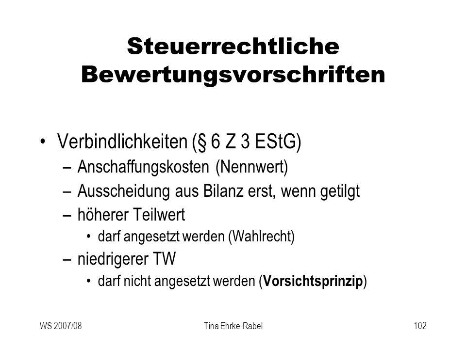 WS 2007/08Tina Ehrke-Rabel102 Steuerrechtliche Bewertungsvorschriften Verbindlichkeiten (§ 6 Z 3 EStG) –Anschaffungskosten (Nennwert) –Ausscheidung au