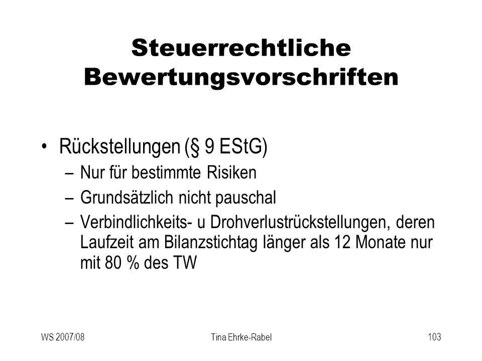 WS 2007/08Tina Ehrke-Rabel103 Steuerrechtliche Bewertungsvorschriften Rückstellungen (§ 9 EStG) –Nur für bestimmte Risiken –Grundsätzlich nicht pausch