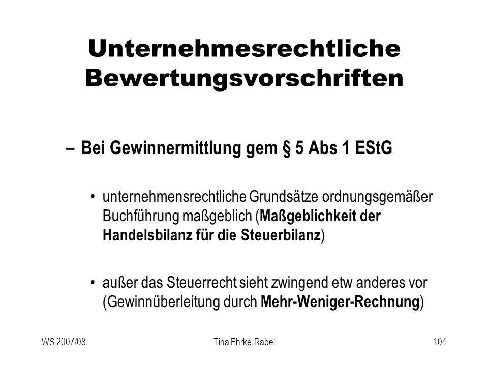 WS 2007/08Tina Ehrke-Rabel104 Unternehmesrechtliche Bewertungsvorschriften – Bei Gewinnermittlung gem § 5 Abs 1 EStG unternehmensrechtliche Grundsätze