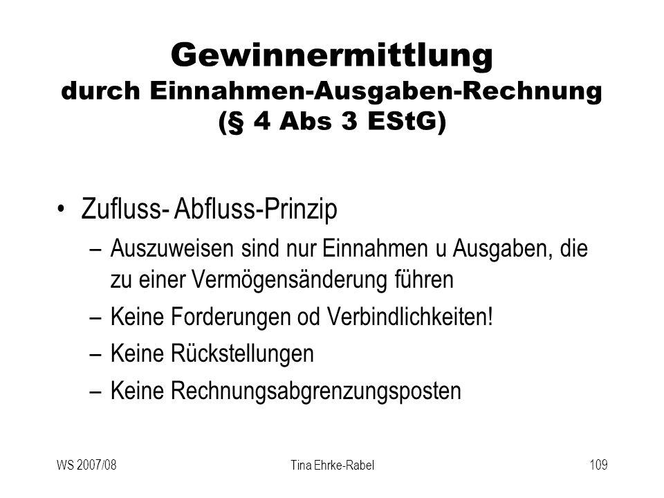 WS 2007/08Tina Ehrke-Rabel109 Gewinnermittlung durch Einnahmen-Ausgaben-Rechnung (§ 4 Abs 3 EStG) Zufluss- Abfluss-Prinzip –Auszuweisen sind nur Einna