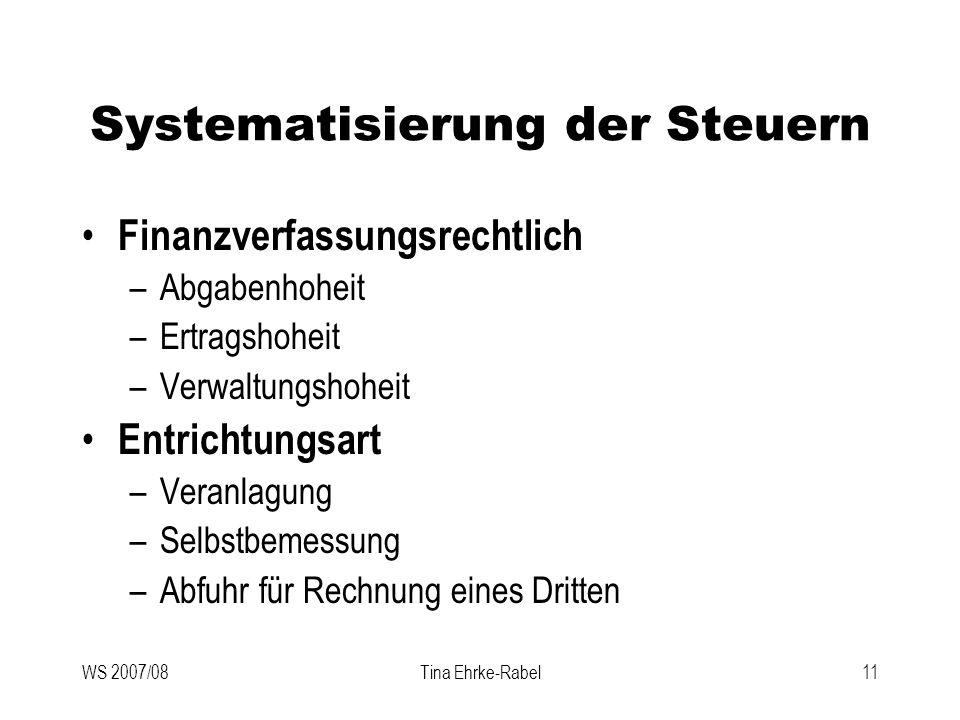 WS 2007/08Tina Ehrke-Rabel11 Systematisierung der Steuern Finanzverfassungsrechtlich –Abgabenhoheit –Ertragshoheit –Verwaltungshoheit Entrichtungsart