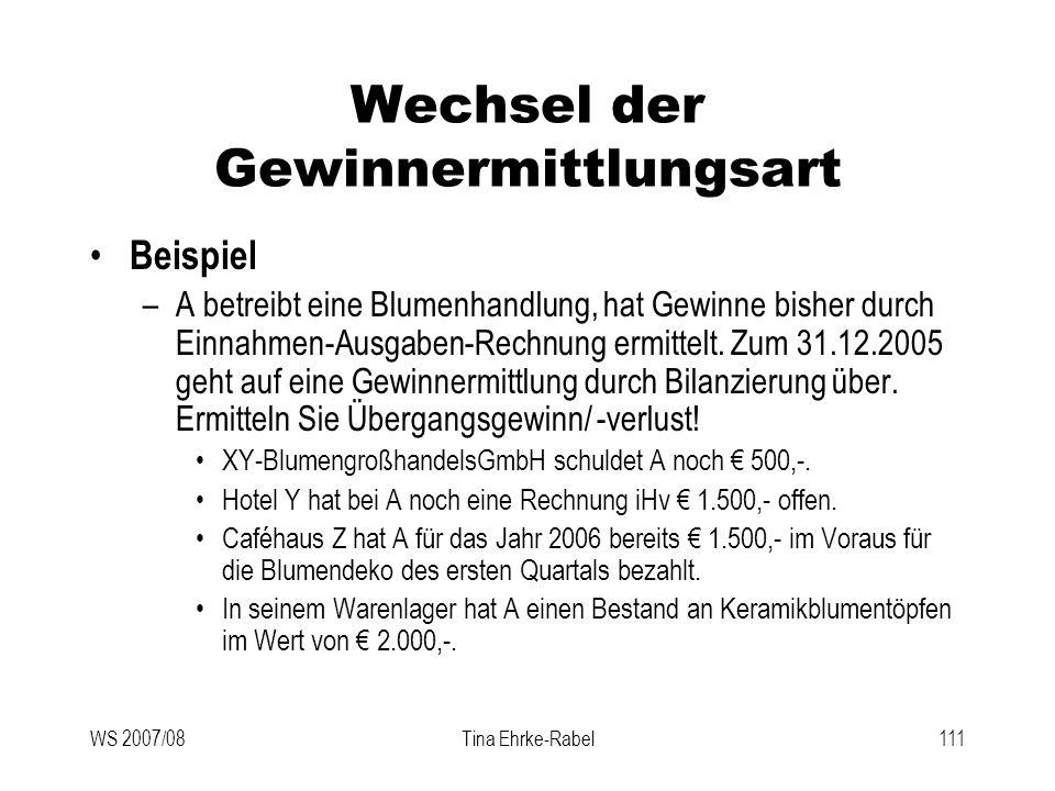 WS 2007/08Tina Ehrke-Rabel111 Wechsel der Gewinnermittlungsart Beispiel –A betreibt eine Blumenhandlung, hat Gewinne bisher durch Einnahmen-Ausgaben-R