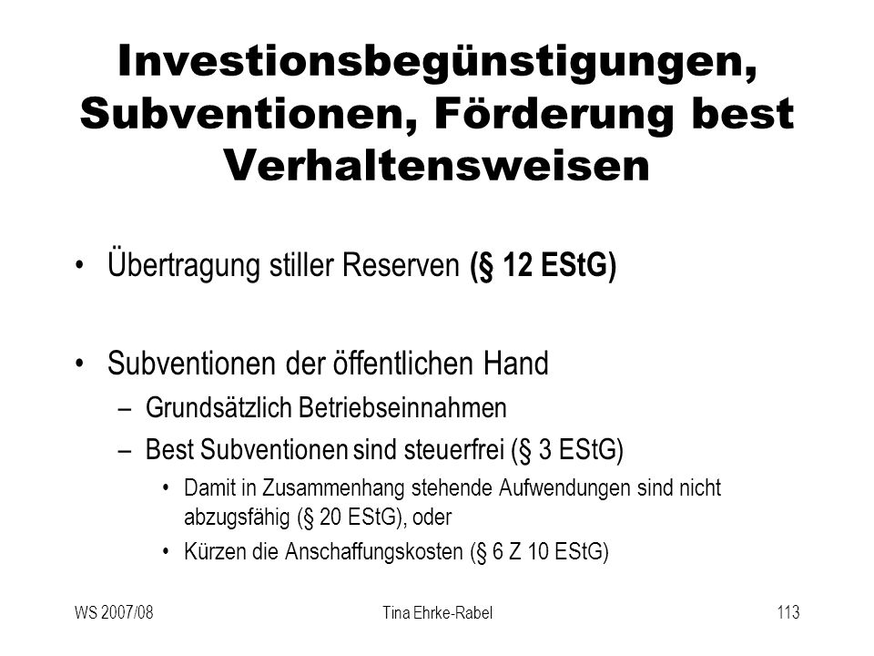 WS 2007/08Tina Ehrke-Rabel113 Investionsbegünstigungen, Subventionen, Förderung best Verhaltensweisen Übertragung stiller Reserven (§ 12 EStG) Subvent