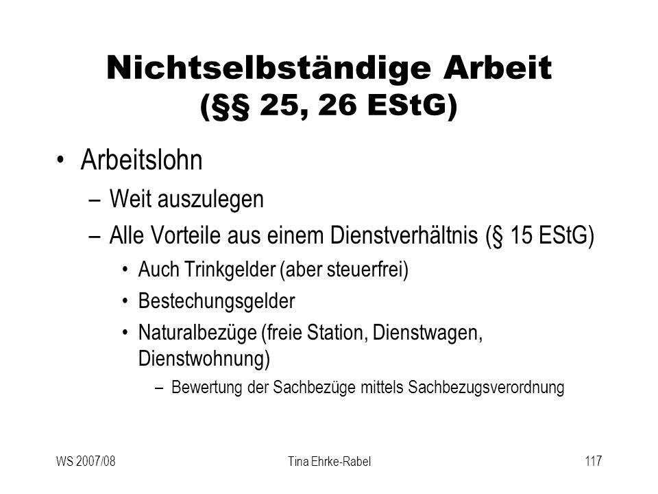 WS 2007/08Tina Ehrke-Rabel117 Nichtselbständige Arbeit (§§ 25, 26 EStG) Arbeitslohn –Weit auszulegen –Alle Vorteile aus einem Dienstverhältnis (§ 15 E