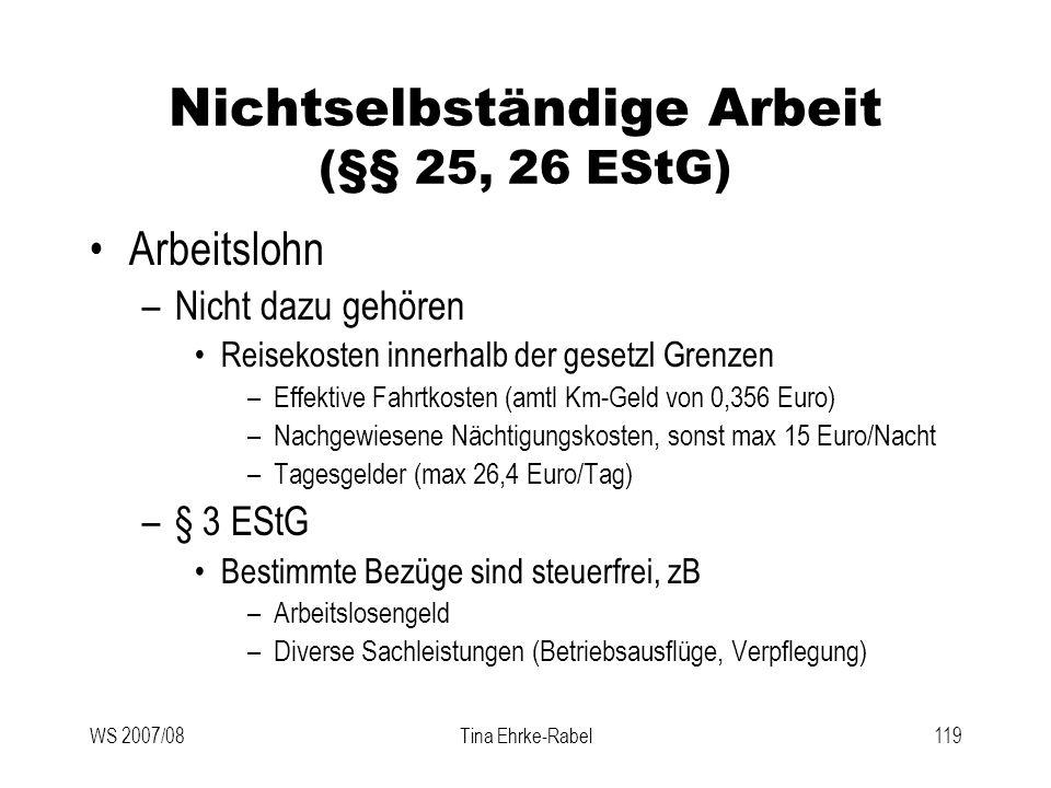 WS 2007/08Tina Ehrke-Rabel119 Nichtselbständige Arbeit (§§ 25, 26 EStG) Arbeitslohn –Nicht dazu gehören Reisekosten innerhalb der gesetzl Grenzen –Eff