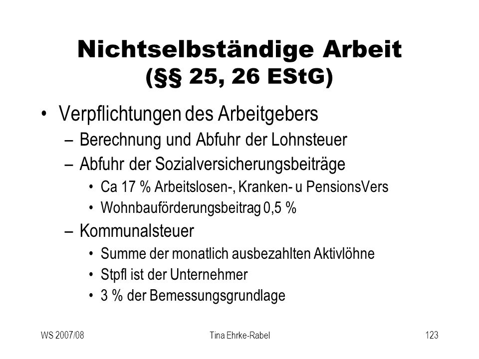 WS 2007/08Tina Ehrke-Rabel123 Nichtselbständige Arbeit (§§ 25, 26 EStG) Verpflichtungen des Arbeitgebers –Berechnung und Abfuhr der Lohnsteuer –Abfuhr