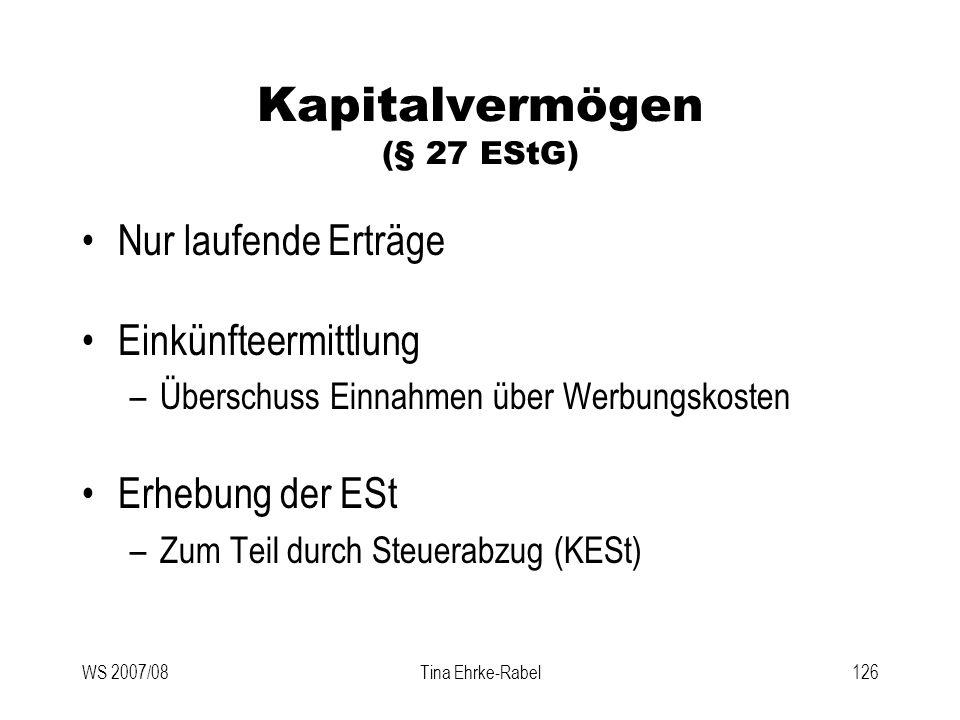 WS 2007/08Tina Ehrke-Rabel126 Kapitalvermögen (§ 27 EStG) Nur laufende Erträge Einkünfteermittlung –Überschuss Einnahmen über Werbungskosten Erhebung