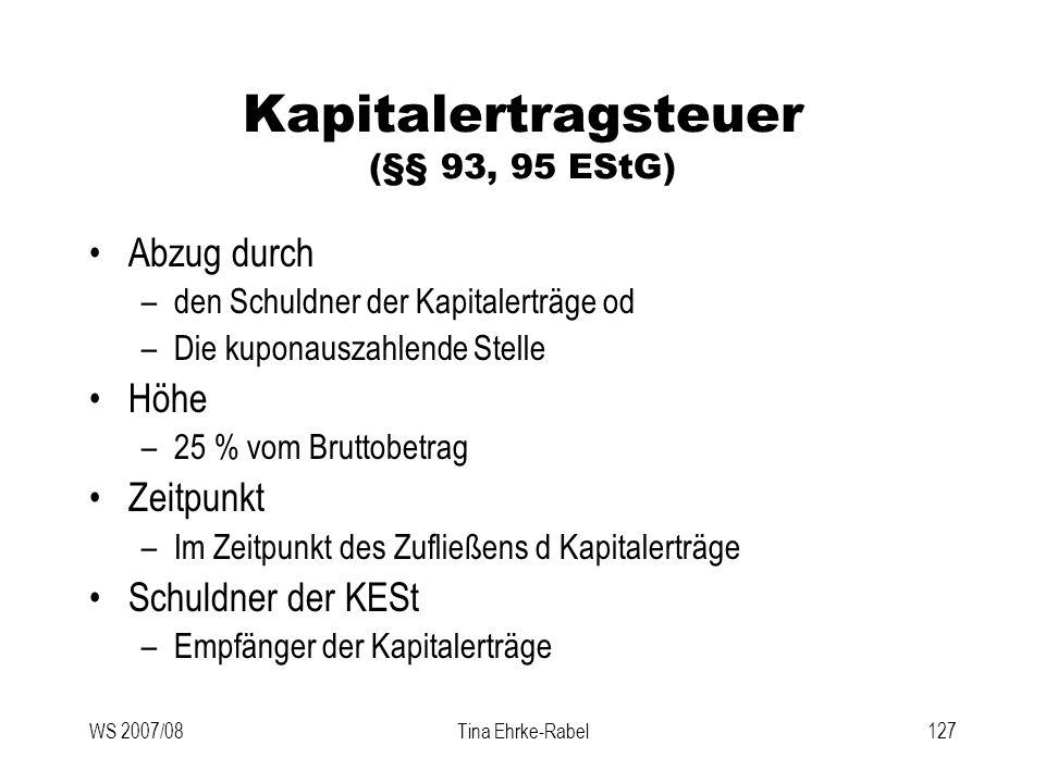 WS 2007/08Tina Ehrke-Rabel127 Kapitalertragsteuer (§§ 93, 95 EStG) Abzug durch –den Schuldner der Kapitalerträge od –Die kuponauszahlende Stelle Höhe