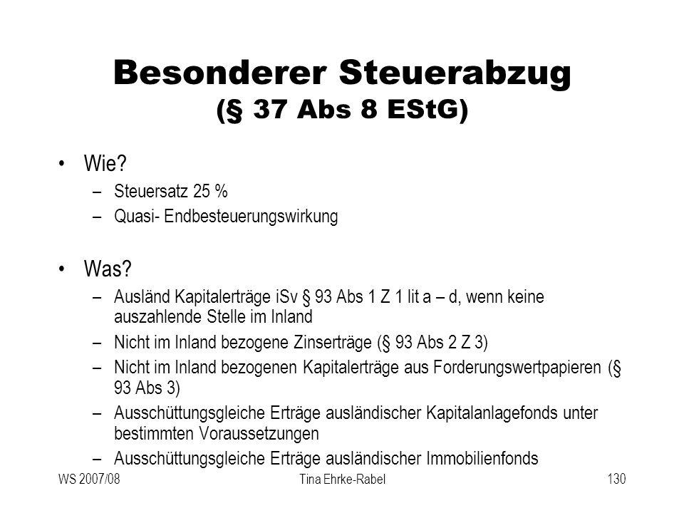 WS 2007/08Tina Ehrke-Rabel130 Besonderer Steuerabzug (§ 37 Abs 8 EStG) Wie? –Steuersatz 25 % –Quasi- Endbesteuerungswirkung Was? –Ausländ Kapitalerträ