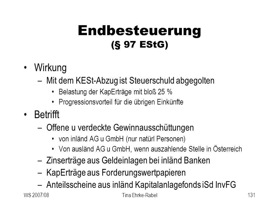 WS 2007/08Tina Ehrke-Rabel131 Endbesteuerung (§ 97 EStG) Wirkung –Mit dem KESt-Abzug ist Steuerschuld abgegolten Belastung der KapErträge mit bloß 25
