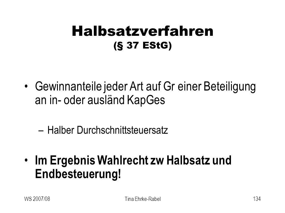 WS 2007/08Tina Ehrke-Rabel134 Halbsatzverfahren (§ 37 EStG) Gewinnanteile jeder Art auf Gr einer Beteiligung an in- oder ausländ KapGes –Halber Durchs