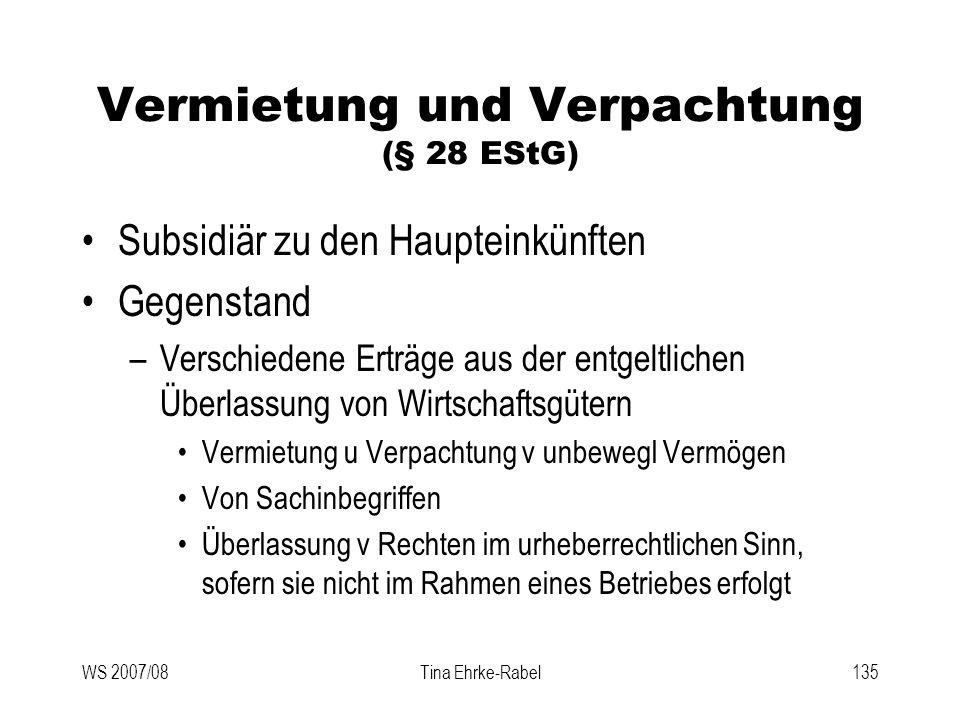 WS 2007/08Tina Ehrke-Rabel135 Vermietung und Verpachtung (§ 28 EStG) Subsidiär zu den Haupteinkünften Gegenstand –Verschiedene Erträge aus der entgelt