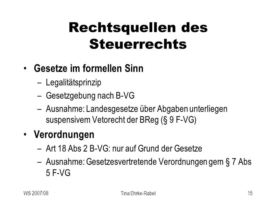 WS 2007/08Tina Ehrke-Rabel15 Rechtsquellen des Steuerrechts Gesetze im formellen Sinn –Legalitätsprinzip –Gesetzgebung nach B-VG –Ausnahme: Landesgese