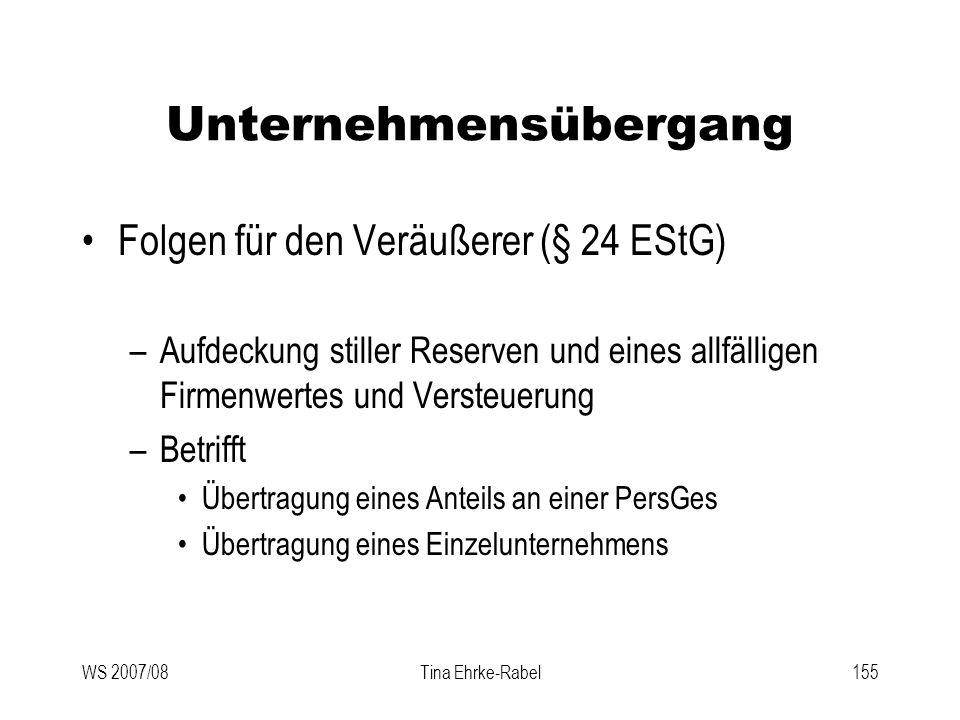 WS 2007/08Tina Ehrke-Rabel155 Unternehmensübergang Folgen für den Veräußerer (§ 24 EStG) –Aufdeckung stiller Reserven und eines allfälligen Firmenwert