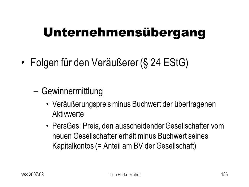 WS 2007/08Tina Ehrke-Rabel156 Unternehmensübergang Folgen für den Veräußerer (§ 24 EStG) –Gewinnermittlung Veräußerungspreis minus Buchwert der übertr