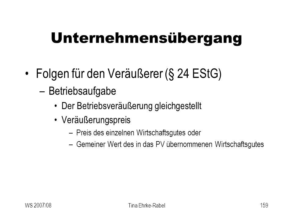 WS 2007/08Tina Ehrke-Rabel159 Unternehmensübergang Folgen für den Veräußerer (§ 24 EStG) –Betriebsaufgabe Der Betriebsveräußerung gleichgestellt Veräu