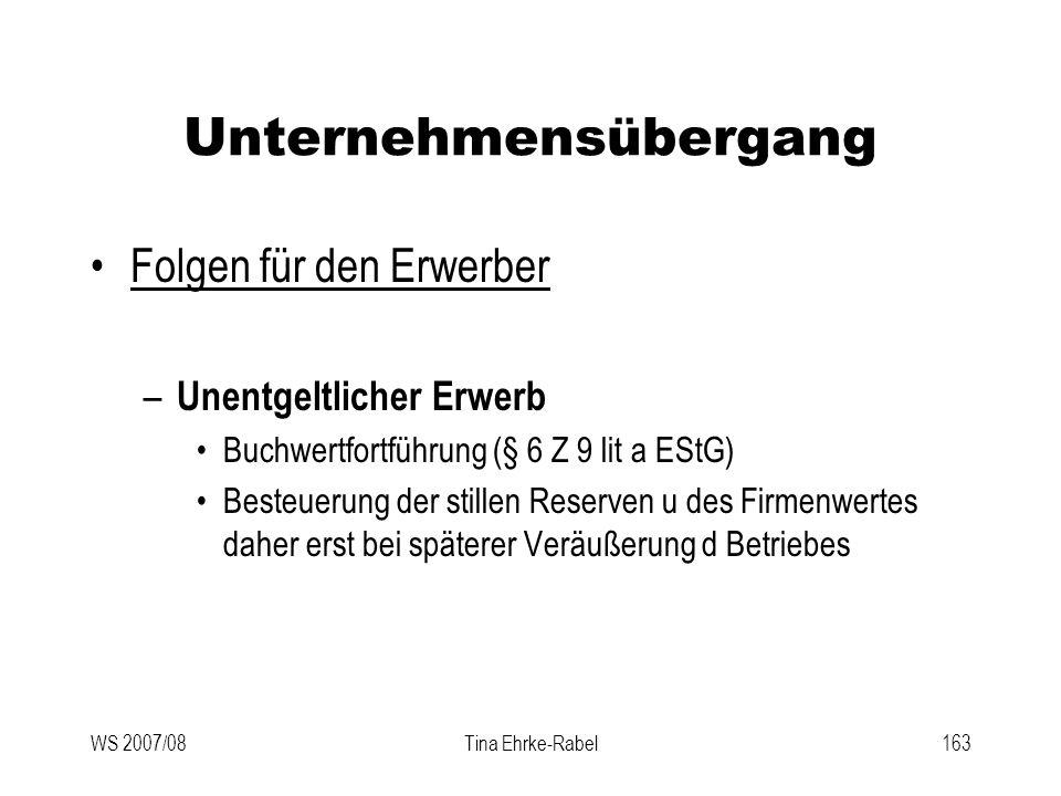 WS 2007/08Tina Ehrke-Rabel163 Unternehmensübergang Folgen für den Erwerber – Unentgeltlicher Erwerb Buchwertfortführung (§ 6 Z 9 lit a EStG) Besteueru
