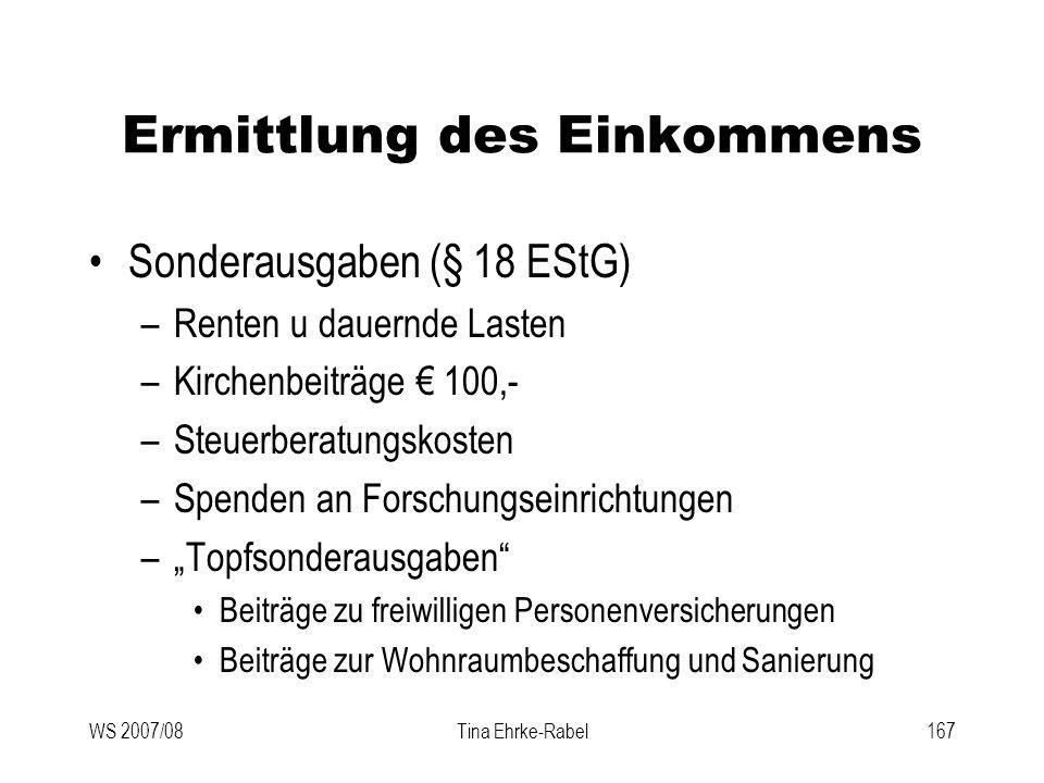 WS 2007/08Tina Ehrke-Rabel167 Ermittlung des Einkommens Sonderausgaben (§ 18 EStG) –Renten u dauernde Lasten –Kirchenbeiträge 100,- –Steuerberatungsko