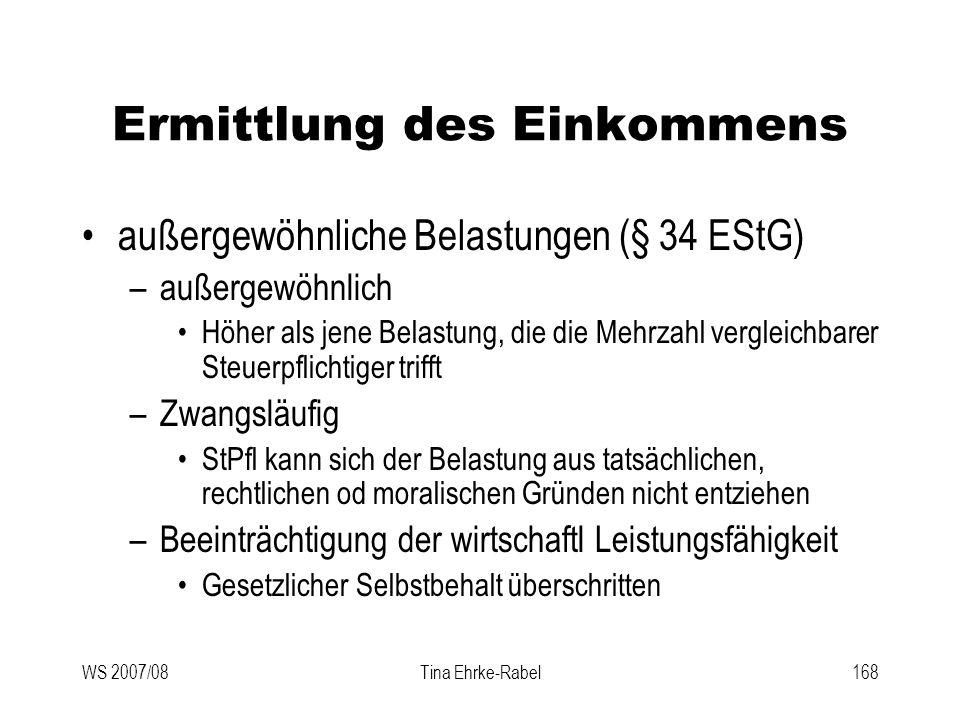 WS 2007/08Tina Ehrke-Rabel168 Ermittlung des Einkommens außergewöhnliche Belastungen (§ 34 EStG) –außergewöhnlich Höher als jene Belastung, die die Me