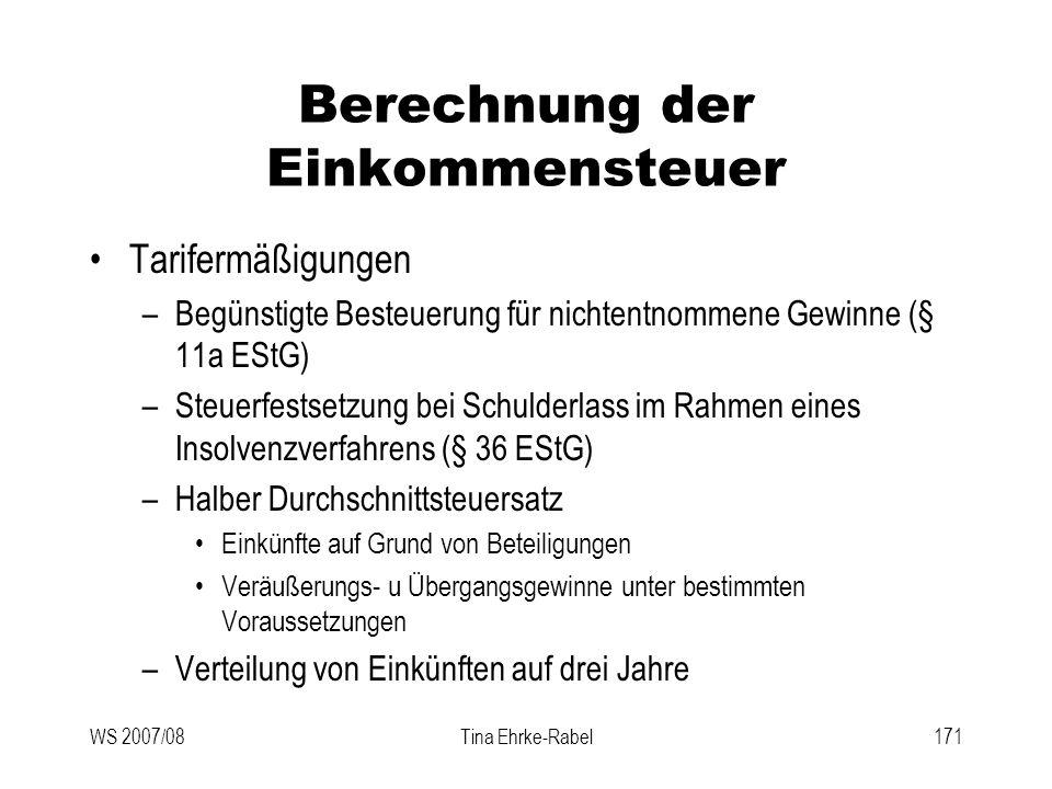 WS 2007/08Tina Ehrke-Rabel171 Berechnung der Einkommensteuer Tarifermäßigungen –Begünstigte Besteuerung für nichtentnommene Gewinne (§ 11a EStG) –Steu