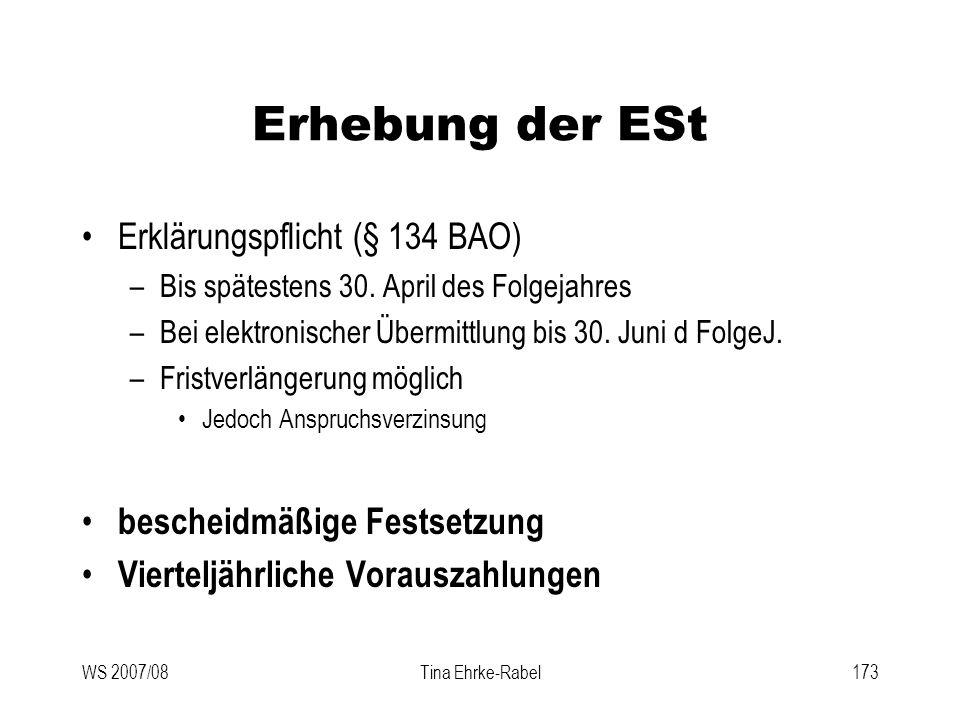 WS 2007/08Tina Ehrke-Rabel173 Erhebung der ESt Erklärungspflicht (§ 134 BAO) –Bis spätestens 30. April des Folgejahres –Bei elektronischer Übermittlun