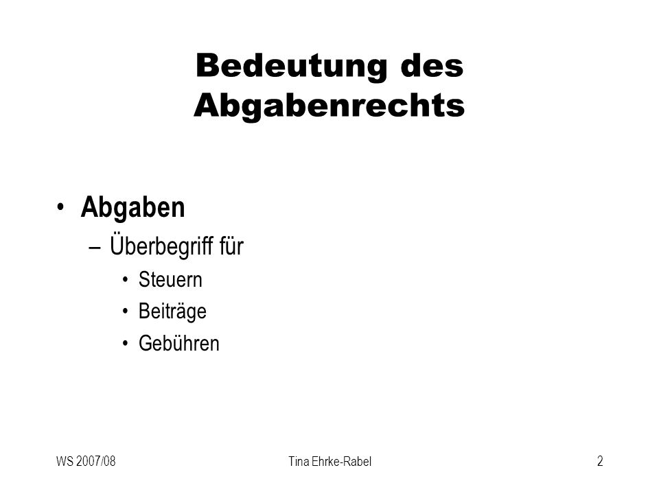 WS 2007/08Tina Ehrke-Rabel3 Bedeutung des Abgabenrechts Verfassungsrechtliche Grundlagen –Art 13 B-VG Kompetenzverteilung Abgabenwesen in eigenem Verfassungsgesetz => Finanz-Verfassungsgesetz (F-VG) Zuweisung konkreter Besteuerungsrechte und Aufteilung der Abgabenerträge durch einfaches Gesetz => Finanzausgleichsgesetz (FAG)