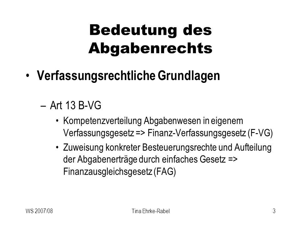 WS 2007/08Tina Ehrke-Rabel4 Bedeutung des Abgabenrechts Abgabenbegriff –Geldleistungen, die –die Gebietskörperschaften –kraft öffentlichen Rechts –zur Deckung ihres Finanzbedarfs erheben Nicht-fiskalische Zwecke in Grenzen erlaubt