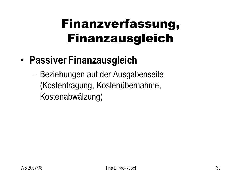 WS 2007/08Tina Ehrke-Rabel33 Finanzverfassung, Finanzausgleich Passiver Finanzausgleich –Beziehungen auf der Ausgabenseite (Kostentragung, Kostenübern