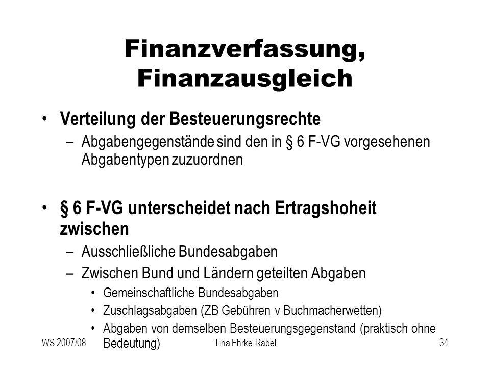 WS 2007/08Tina Ehrke-Rabel34 Finanzverfassung, Finanzausgleich Verteilung der Besteuerungsrechte –Abgabengegenstände sind den in § 6 F-VG vorgesehenen
