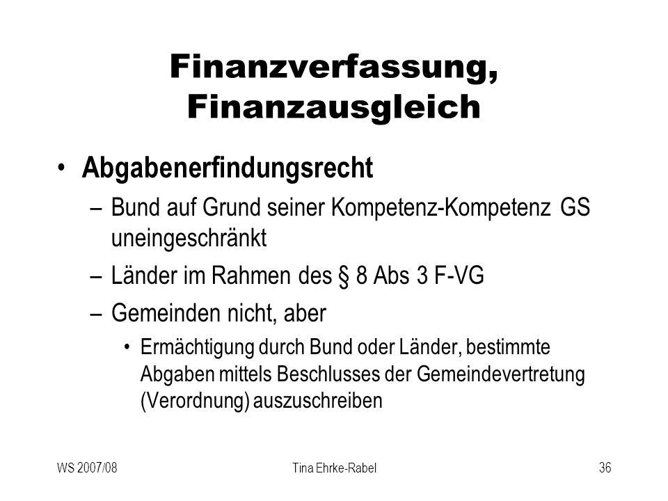 WS 2007/08Tina Ehrke-Rabel36 Finanzverfassung, Finanzausgleich Abgabenerfindungsrecht –Bund auf Grund seiner Kompetenz-Kompetenz GS uneingeschränkt –L