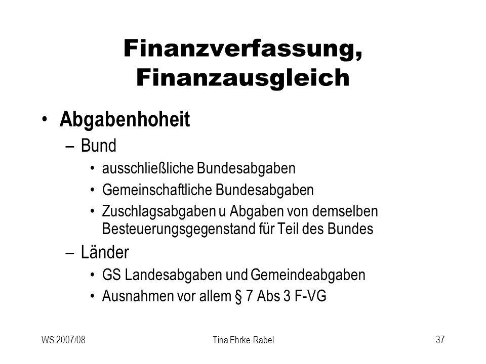 WS 2007/08Tina Ehrke-Rabel37 Finanzverfassung, Finanzausgleich Abgabenhoheit –Bund ausschließliche Bundesabgaben Gemeinschaftliche Bundesabgaben Zusch