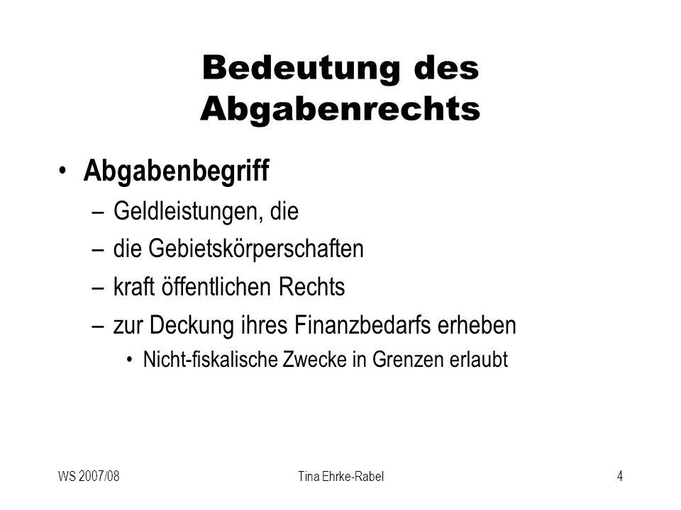 WS 2007/08Tina Ehrke-Rabel35 Finanzverfassung, Finanzausgleich § 6 F-VG unterscheidet nach Ertragshoheit zwischen –Ausschließliche Landesabgaben –Zwischen Ländern u Gemeinden geteilten Abgaben –Ausschließliche Gemeindeabgaben