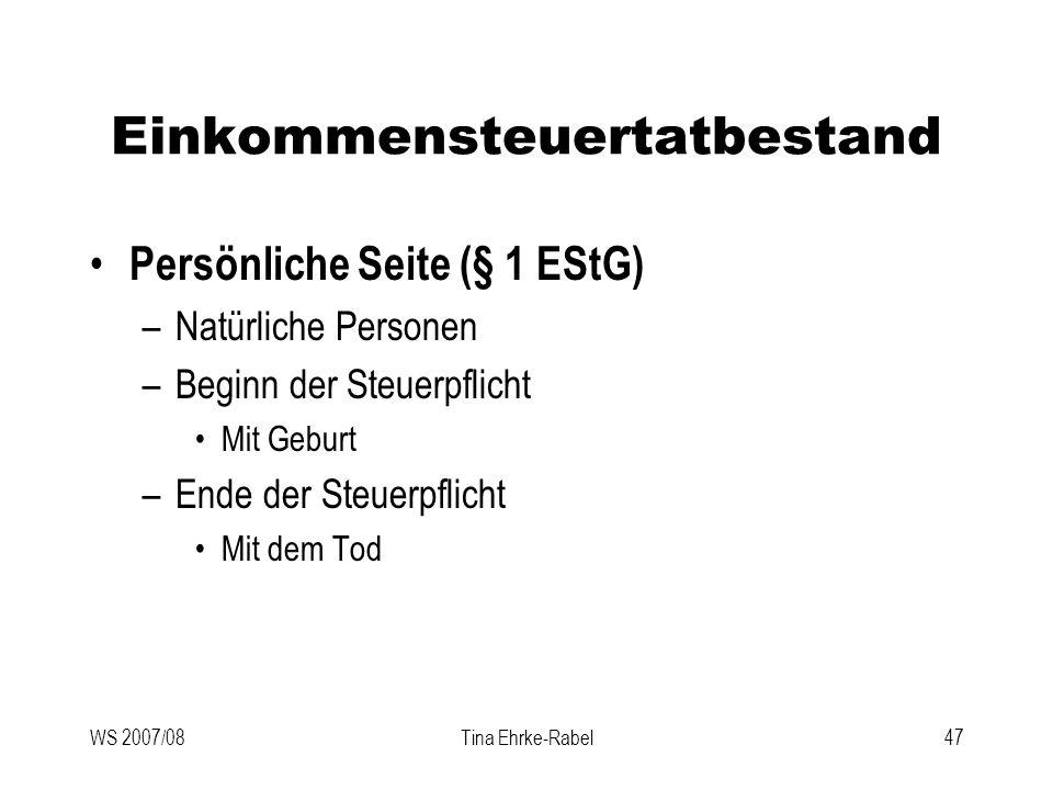 WS 2007/08Tina Ehrke-Rabel47 Einkommensteuertatbestand Persönliche Seite (§ 1 EStG) –Natürliche Personen –Beginn der Steuerpflicht Mit Geburt –Ende de