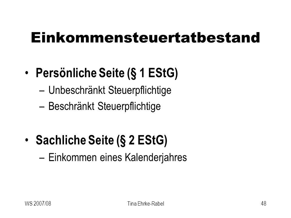 WS 2007/08Tina Ehrke-Rabel48 Einkommensteuertatbestand Persönliche Seite (§ 1 EStG) –Unbeschränkt Steuerpflichtige –Beschränkt Steuerpflichtige Sachli