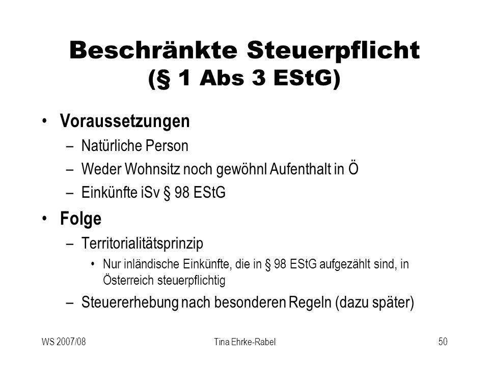 WS 2007/08Tina Ehrke-Rabel50 Beschränkte Steuerpflicht (§ 1 Abs 3 EStG) Voraussetzungen –Natürliche Person –Weder Wohnsitz noch gewöhnl Aufenthalt in