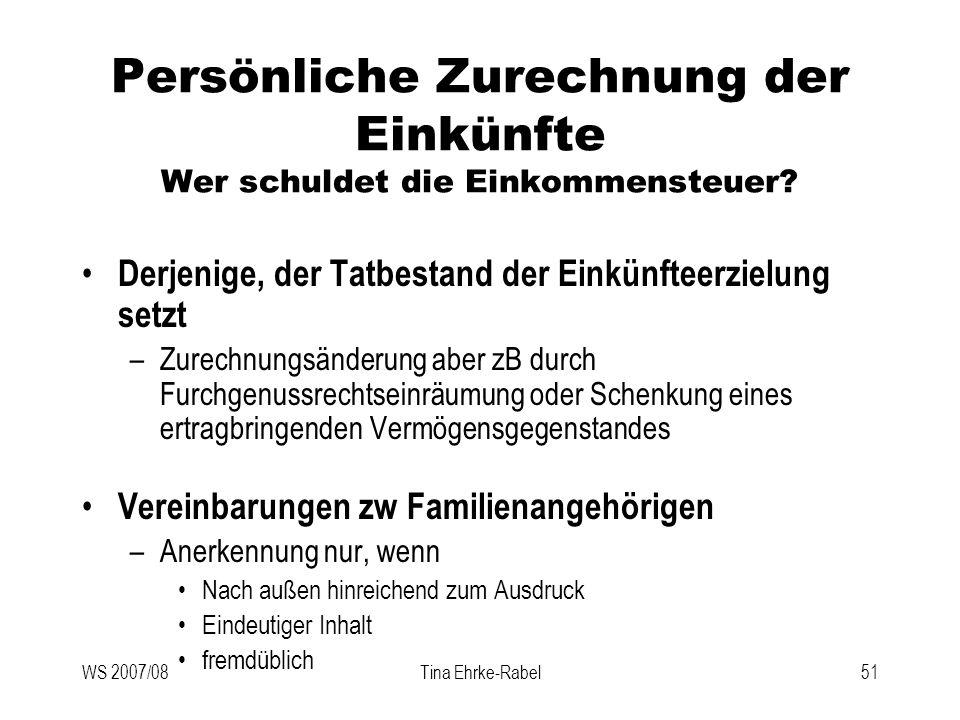 WS 2007/08Tina Ehrke-Rabel51 Persönliche Zurechnung der Einkünfte Wer schuldet die Einkommensteuer? Derjenige, der Tatbestand der Einkünfteerzielung s