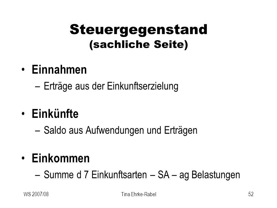 WS 2007/08Tina Ehrke-Rabel52 Steuergegenstand (sachliche Seite) Einnahmen –Erträge aus der Einkunftserzielung Einkünfte –Saldo aus Aufwendungen und Er