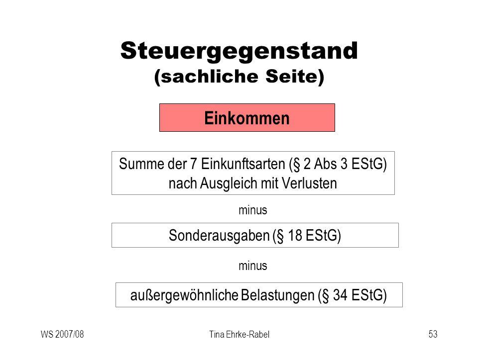 WS 2007/08Tina Ehrke-Rabel53 Steuergegenstand (sachliche Seite) Einkommen Summe der 7 Einkunftsarten (§ 2 Abs 3 EStG) nach Ausgleich mit Verlusten min