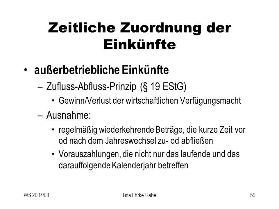 WS 2007/08Tina Ehrke-Rabel59 Zeitliche Zuordnung der Einkünfte außerbetriebliche Einkünfte –Zufluss-Abfluss-Prinzip (§ 19 EStG) Gewinn/Verlust der wir