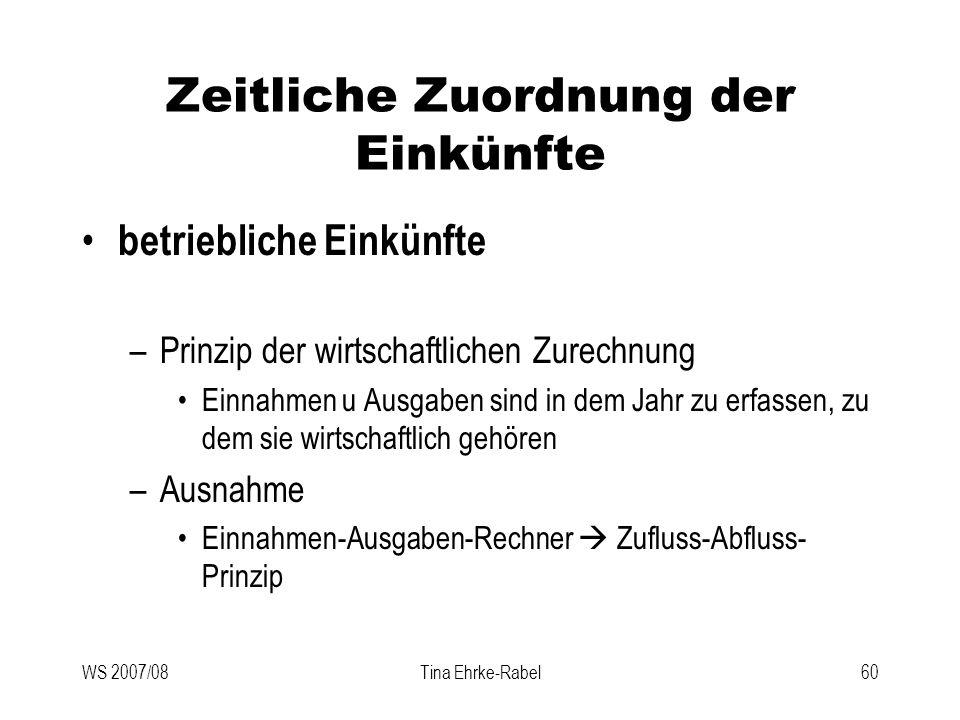 WS 2007/08Tina Ehrke-Rabel60 Zeitliche Zuordnung der Einkünfte betriebliche Einkünfte –Prinzip der wirtschaftlichen Zurechnung Einnahmen u Ausgaben si