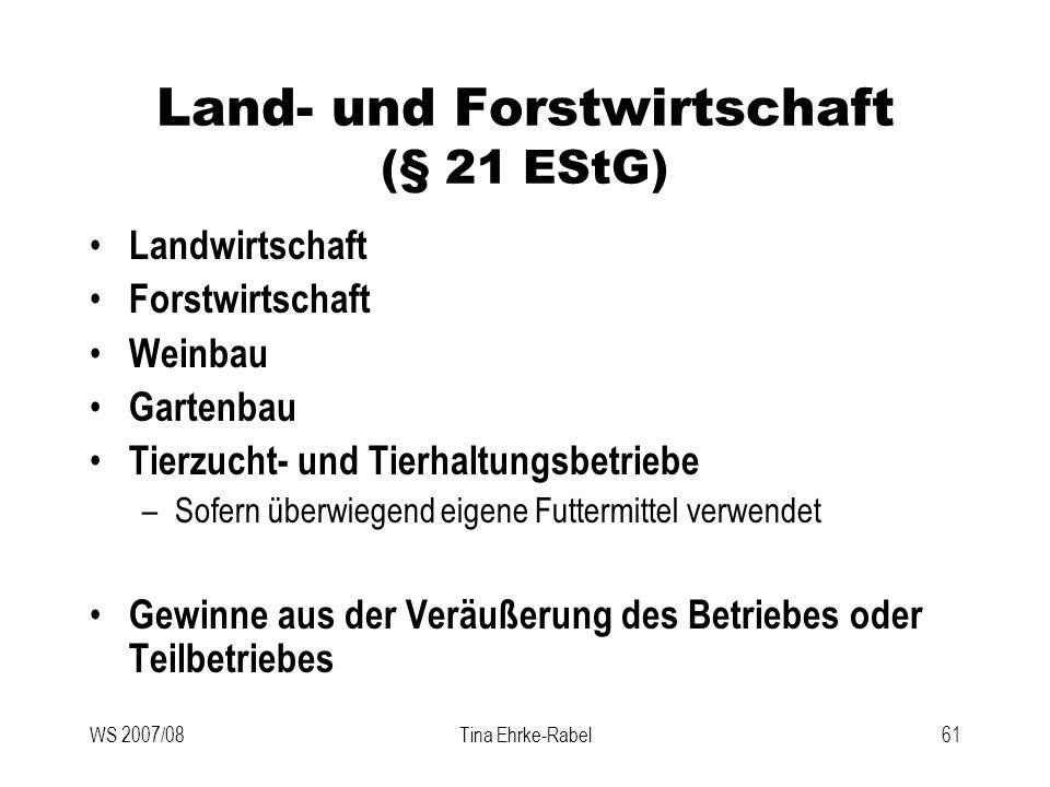 WS 2007/08Tina Ehrke-Rabel61 Land- und Forstwirtschaft (§ 21 EStG) Landwirtschaft Forstwirtschaft Weinbau Gartenbau Tierzucht- und Tierhaltungsbetrieb