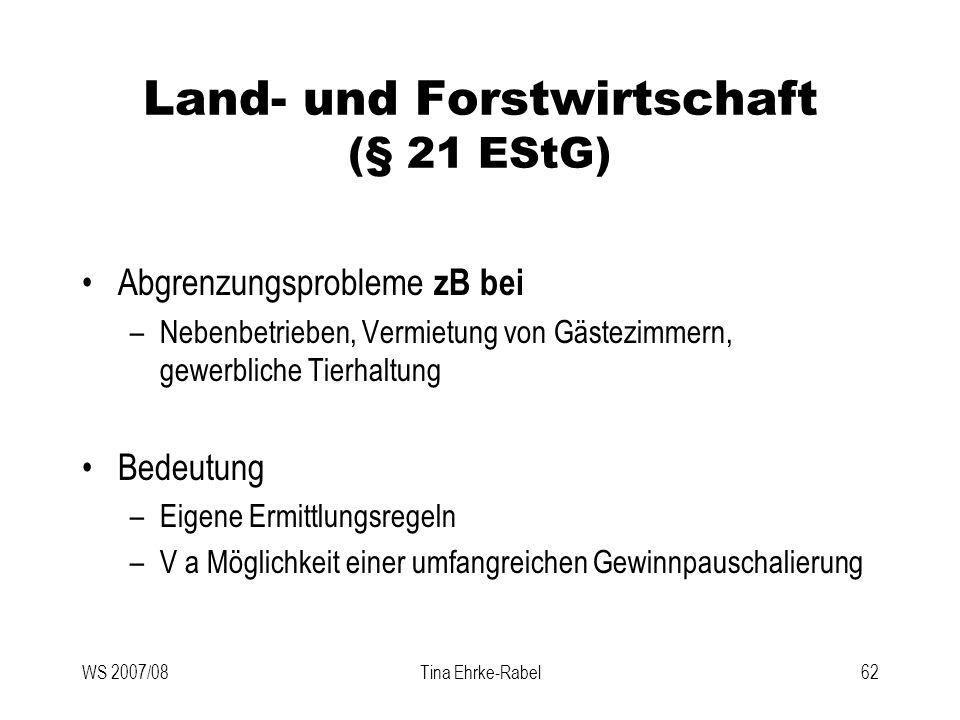 WS 2007/08Tina Ehrke-Rabel62 Land- und Forstwirtschaft (§ 21 EStG) Abgrenzungsprobleme zB bei –Nebenbetrieben, Vermietung von Gästezimmern, gewerblich