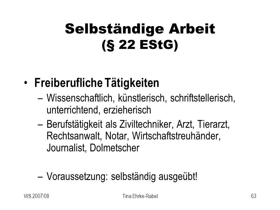 WS 2007/08Tina Ehrke-Rabel63 Selbständige Arbeit (§ 22 EStG) Freiberufliche Tätigkeiten –Wissenschaftlich, künstlerisch, schriftstellerisch, unterrich